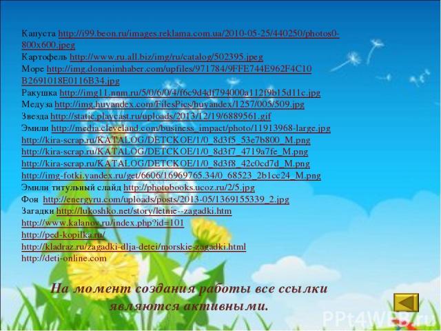 На момент создания работы все ссылки являются активными. Капуста http://i99.beon.ru/images.reklama.com.ua/2010-05-25/440250/photos0- 800x600.jpeg Картофель http://www.ru.all.biz/img/ru/catalog/502395.jpeg Море http://img.donanimhaber.com/upfiles/971…