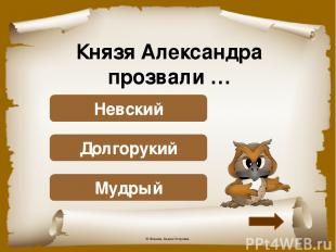 Князя Александра прозвали … Подумай! Мудрый Подумай! Долгорукий Верно! Невский ©