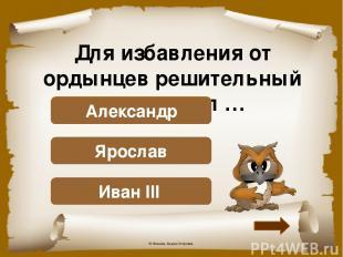 Для избавления от ордынцев решительный шаг сделал … Верно! Иван III Подумай! Яро