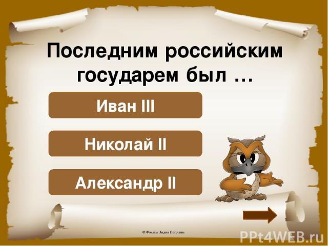 Последним российским государем был … Подумай! Александр II Верно! Николай II Подумай! Иван III © Фокина Лидия Петровна