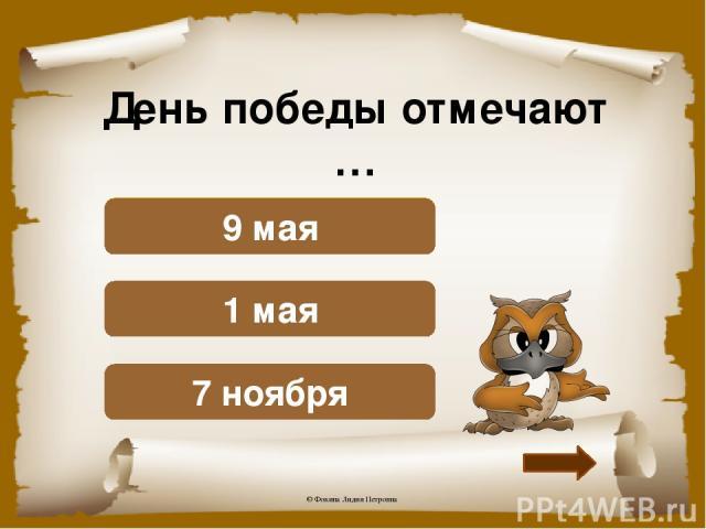 День победы отмечают … Подумай! 7 ноября Подумай! 1 мая Верно! 9 мая © Фокина Лидия Петровна