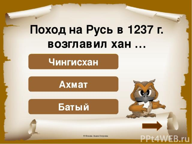 Поход на Русь в 1237 г. возглавил хан … Верно! Батый Подумай! Ахмат Подумай! Чингисхан © Фокина Лидия Петровна