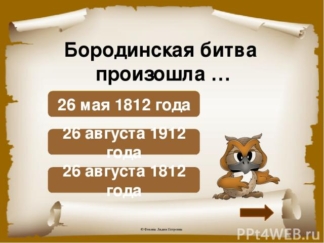 Бородинская битва произошла … Верно! 26 августа 1812 года Подумай! 26 августа 1912 года Подумай! 26 мая 1812 года © Фокина Лидия Петровна