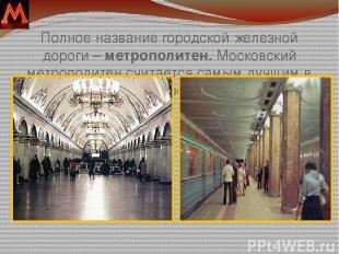 Полное название городской железной дороги – метрополитен. Московский метрополите