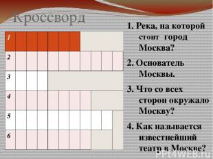 Кроссворд 1. Река, на которой стоит город Москва? 2. Основатель Москвы. 3. Что с