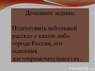 Домашнее задание Подготовить небольшой рассказ о каком-либо городе России, его о