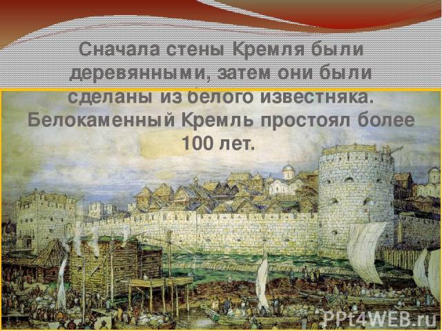 Сначала стены Кремля были деревянными, затем они были сделаны из белого известняка. Белокаменный Кремль простоял более 100 лет.