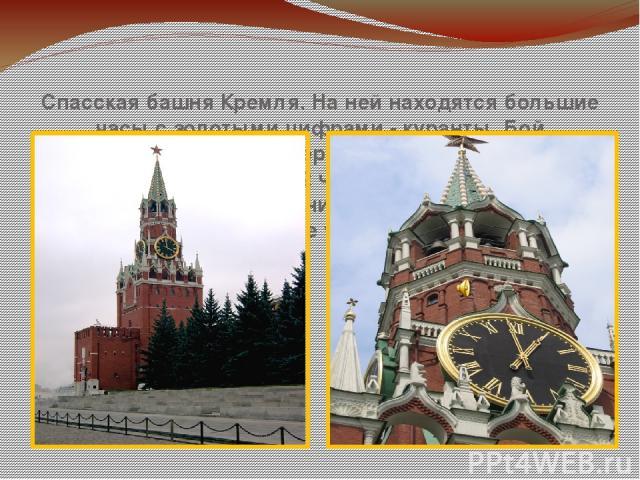 Спасская башня Кремля. На ней находятся большие часы с золотыми цифрами - куранты. Бой Кремлевских курантов передают по радио в 6 часов утра и в 12 часов ночи. Бой часов Спасской башни – кремлевских курантов- радио разносит во все уголки нашей Родины.