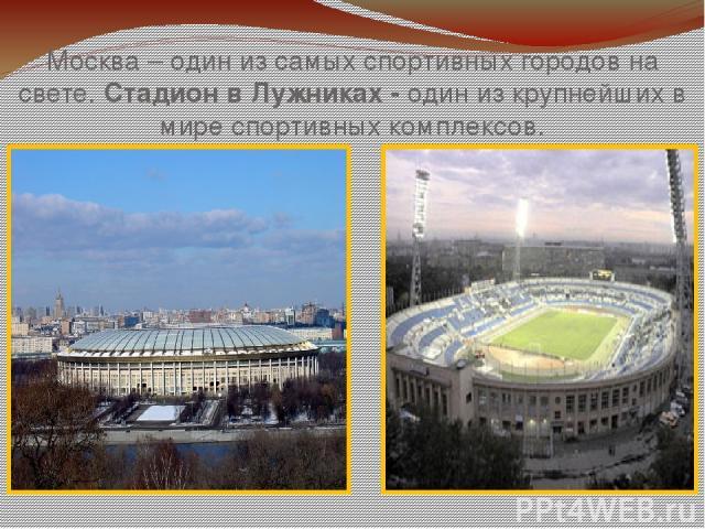 Москва – один из самых спортивных городов на свете. Стадион в Лужниках - один из крупнейших в мире спортивных комплексов.