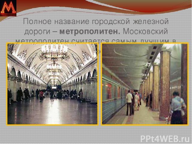 Полное название городской железной дороги – метрополитен. Московский метрополитен считается самым лучшим в мире.