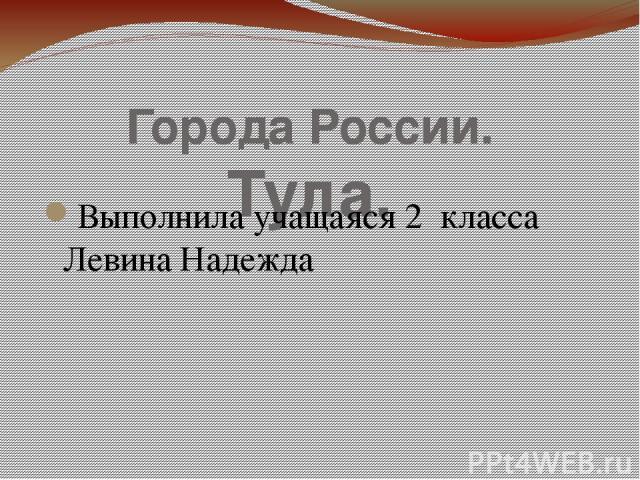 Города России. Тула. Выполнила учащаяся 2 класса Левина Надежда