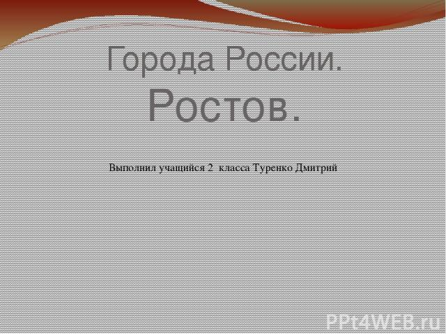 Города России. Ростов. Выполнил учащийся 2 класса Туренко Дмитрий
