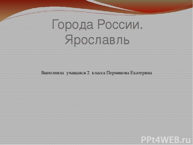 Города России. Ярославль Выполнила учащаяся 2 класса Перминова Екатерина