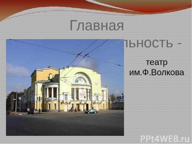 Главная достопримечательность - театр им.Ф.Волкова