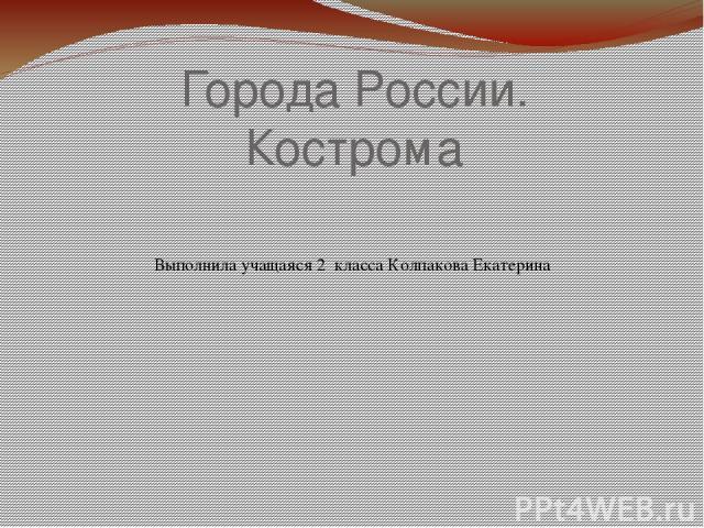 Города России. Кострома Выполнила учащаяся 2 класса Колпакова Екатерина