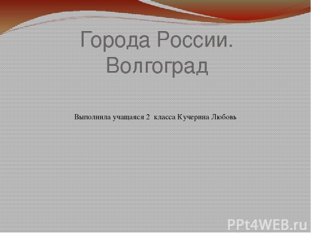 Города России. Волгоград Выполнила учащаяся 2 класса Кучерина Любовь