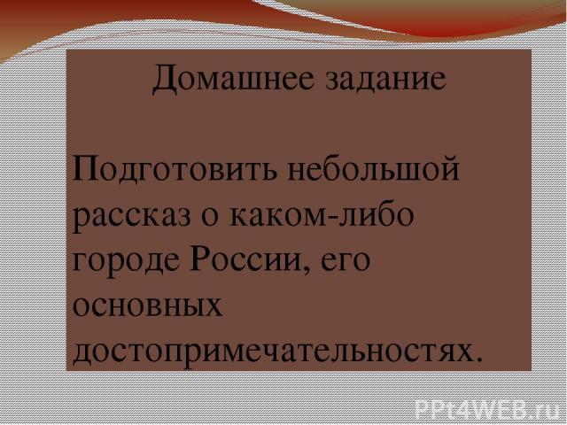 Домашнее задание Подготовить небольшой рассказ о каком-либо городе России, его основных достопримечательностях.