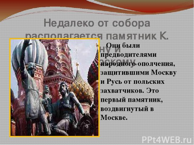 Недалеко от собора располагается памятник К. Минину и Д. Пожарскому. Они были предводителями народного ополчения, защитившими Москву и Русь от польских захватчиков. Это первый памятник, воздвигнутый в Москве.
