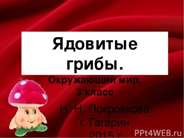 Ядовитые грибы. Окружающий мир, 3 класс Н. Н. Покровкова г. Гагарин 2015 г.