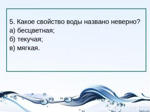 5. Какое свойство воды названо неверно? а) бесцветная; б) текучая; в) мягкая.