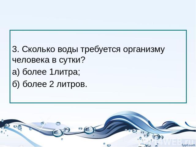 3. Сколько воды требуется организму человека в сутки? а) более 1литра; б) более 2 литров.