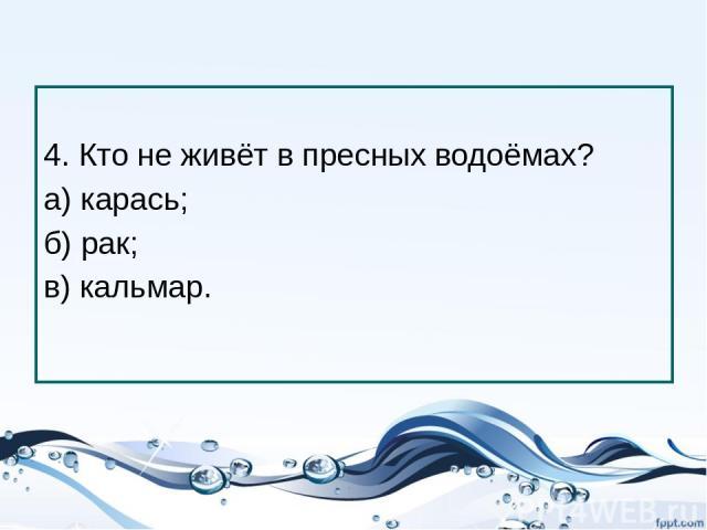 4. Кто не живёт в пресных водоёмах? а) карась; б) рак; в) кальмар.