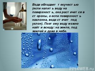 Вода обладает текучестью (если налить воду на поверхность, она растечется в стор