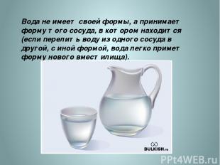 Вода не имеет своей формы, а принимает форму того сосуда, в котором находится (е