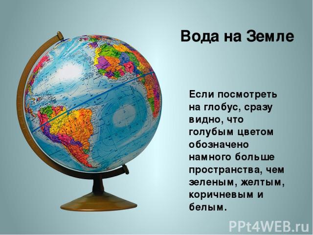Если посмотреть на глобус, сразу видно, что голубым цветом обозначено намного больше пространства, чем зеленым, желтым, коричневым и белым. Вода на Земле http://img-fotki.yandex.ru/get/6420/18869520.21d/0_77a5c_bafbe90_XL