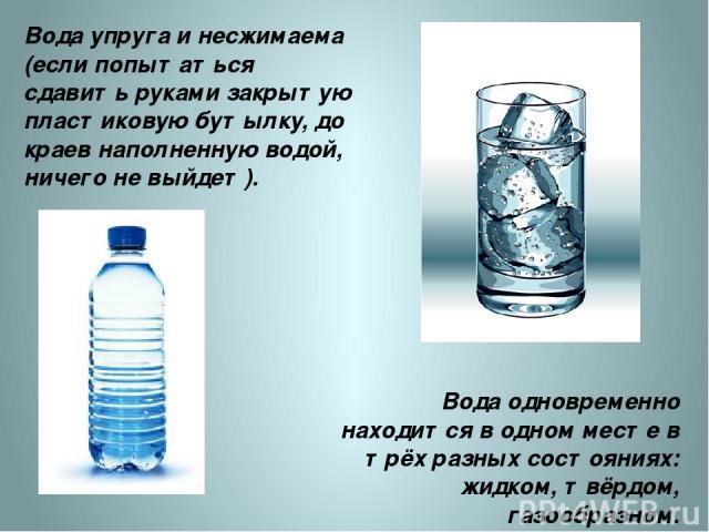 Вода упруга и несжимаема (если попытаться сдавить руками закрытую пластиковую бутылку, до краев наполненную водой, ничего не выйдет). Вода одновременно находится в одном месте в трёх разных состояниях: жидком, твёрдом, газообразном. http://d3mlntcv3…
