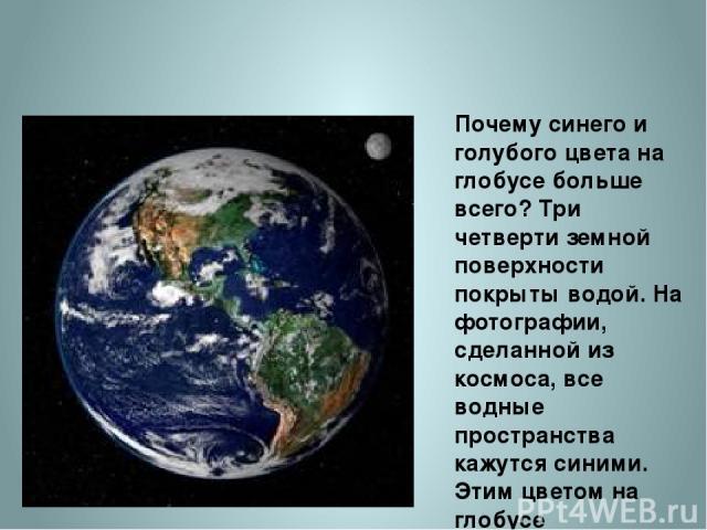 Почему синего и голубого цвета на глобусе больше всего? Три четверти земной поверхности покрыты водой. На фотографии, сделанной из космоса, все водные пространства кажутся синими. Этим цветом на глобусе обозначены океаны и моря, реки и озера. http:/…