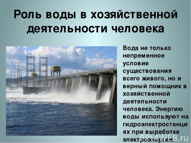 Роль воды в хозяйственной деятельности человека Вода не только непременное условие существования всего живого, но и верный помощник в хозяйственной деятельности человека. Энергию воды используют на гидроэлектростанциях при выработке электроэнергии. …