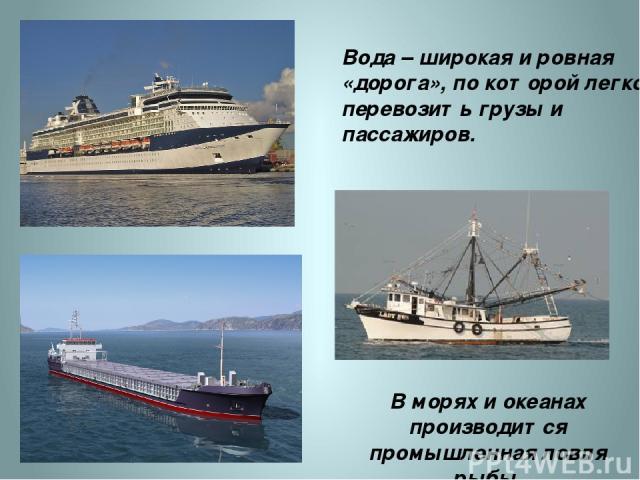 В морях и океанах производится промышленная ловля рыбы. Вода – широкая и ровная «дорога», по которой легко перевозить грузы и пассажиров. http://d3mlntcv38ck9k.cloudfront.net/content/konspekt_image/54053/ec5d84f0_fb41_0130_8bef_12313d00e491.jpg http…