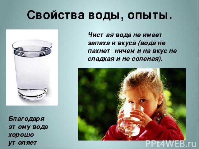 Свойства воды, опыты. Чистая вода не имеет запаха и вкуса (вода не пахнет ничем и на вкус не сладкая и не соленая). Благодаря этому вода хорошо утоляет жажду. http://www.leibur.ee/wp-content/uploads/2010/09/iStock_000004902875Small1.jpg http://www.s…