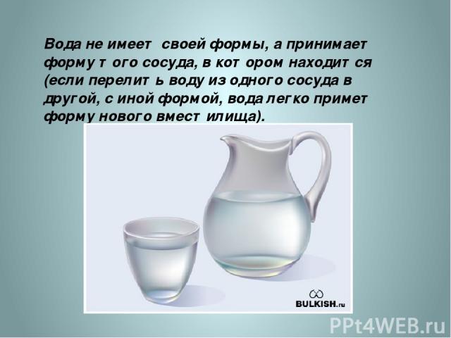 Вода не имеет своей формы, а принимает форму того сосуда, в котором находится (если перелить воду из одного сосуда в другой, с иной формой, вода легко примет форму нового вместилища). http://nifiga-sebe.ru/uploads/posts/2009-09/1252420352_1.jpg