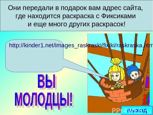Они передали в подарок вам адрес сайта, где находится раскраска с Фиксиками и еще много других раскрасок! http://kinder1.net/images_raskraski/fixiki/raskraska.html ВЫХОД