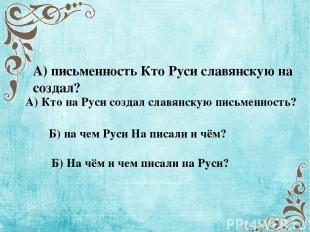 А) письменность Кто Руси славянскую на создал? А) Кто на Руси создал славянскую