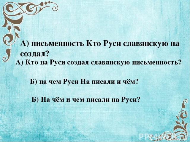 А) письменность Кто Руси славянскую на создал? А) Кто на Руси создал славянскую письменность? Б) на чем Руси На писали и чём? Б) На чём и чем писали на Руси?