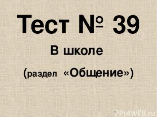Тест № 39 В школе (раздел «Общение»)
