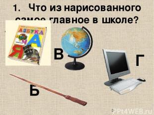 1. Что из нарисованного самое главное в школе? А Б В Г