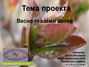 Тема проекта Весна глазами детей Неверова Ольга Ивановна МКОУ Шубенская СОШ Зона