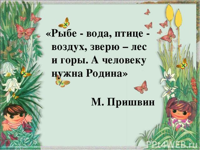 «Рыбе - вода, птице - воздух, зверю – лес и горы. А человеку нужна Родина» М. Пришвин