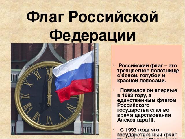 Флаг Российской Федерации Российский флаг – это трехцветное полотнище с белой, голубой и красной полосами. Появился он впервые в 1693 году, а единственным флагом Российского государства стал во время царствования Александра III. С 1993 года это госу…