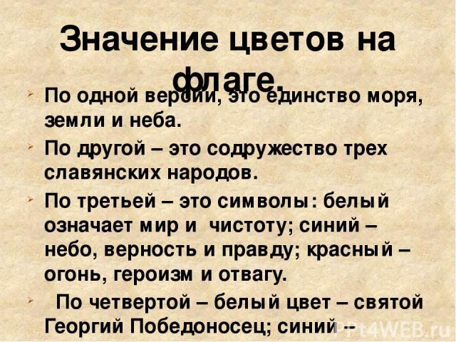 Значение цветов на флаге. По одной версии, это единство моря, земли и неба. По другой – это содружество трех славянских народов. По третьей – это символы: белый означает мир и чистоту; синий – небо, верность и правду; красный – огонь, героизм и отва…