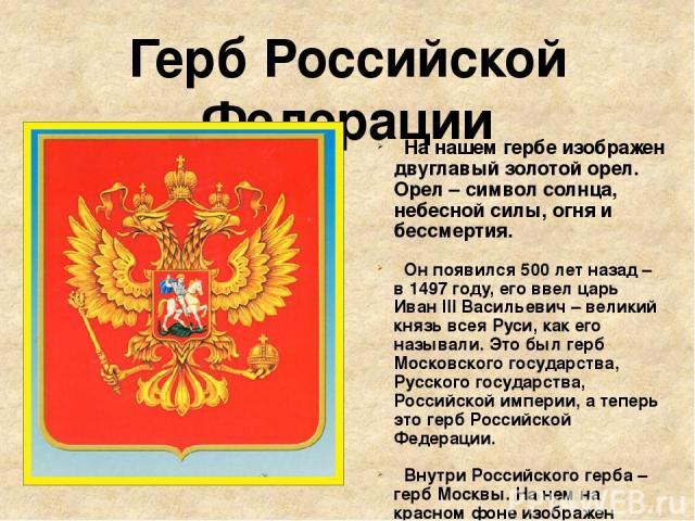 Герб Российской Федерации На нашем гербе изображен двуглавый золотой орел. Орел – символ солнца, небесной силы, огня и бессмертия. Он появился 500 лет назад – в 1497 году, его ввел царь Иван III Васильевич – великий князь всея Руси, как его называли…