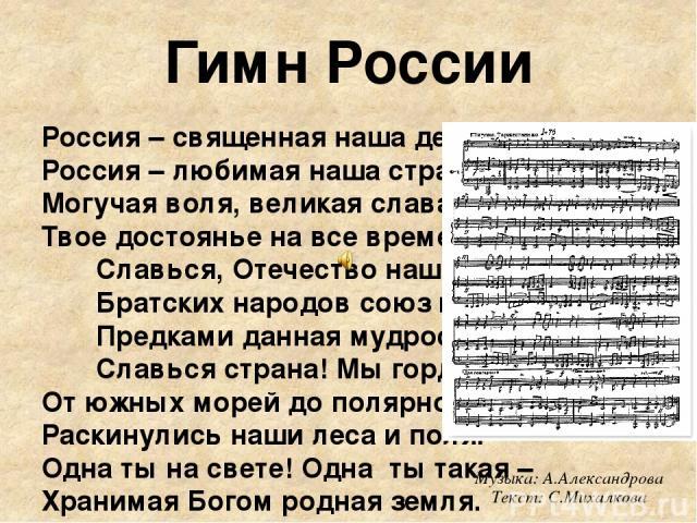Россия – священная наша держава, Россия – любимая наша страна. Могучая воля, великая слава – Твое достоянье на все времена. Славься, Отечество наше свободное, Братских народов союз вековой, Предками данная мудрость народная! Славься страна! Мы горди…