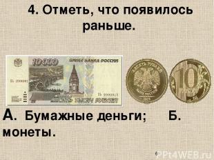 4. Отметь, что появилось раньше. А. Бумажные деньги; Б. монеты.