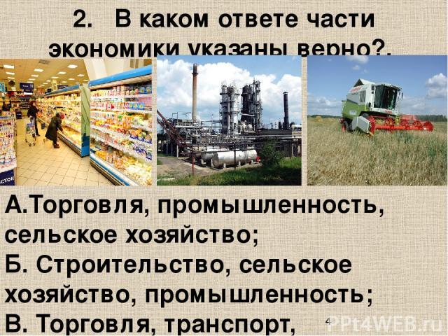 2. В каком ответе части экономики указаны верно?. А.Торговля, промышленность, сельское хозяйство; Б. Строительство, сельское хозяйство, промышленность; В. Торговля, транспорт, строительство.
