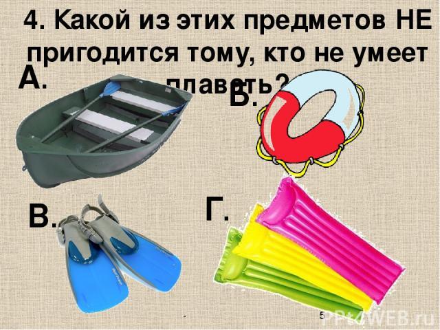 4. Какой из этих предметов НЕ пригодится тому, кто не умеет плавать? А. Б. В. Г.