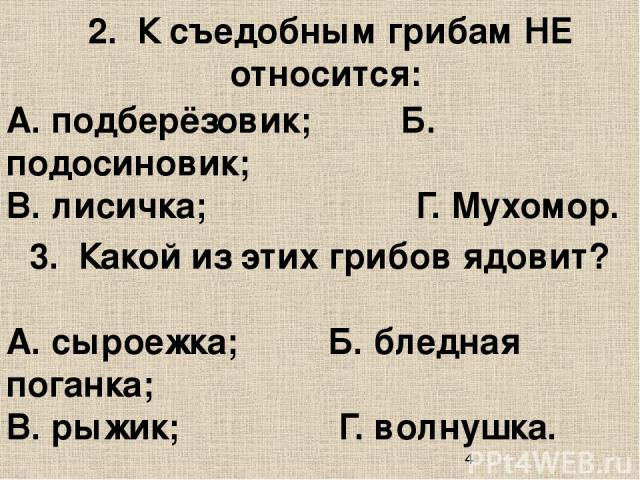 3. Какой из этих грибов ядовит? А. подберёзовик; Б. подосиновик; В. лисичка; Г. Мухомор. 2. К съедобным грибам НЕ относится: А. сыроежка; Б. бледная поганка; В. рыжик; Г. волнушка.